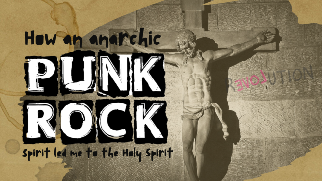 How an anarchic punk rock spirit led me to the Holy Spirit: How it still fights!