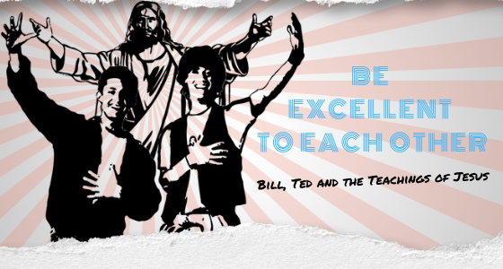 Be Excellent To Each Other: Bill, Ted, and the Teachings of Jesus