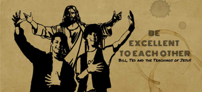 Be Excellent to Each Other: Bill, Ted and the Teachings of Jesus